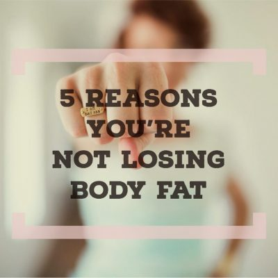 5 Reasons You're Not Losing Body Fat